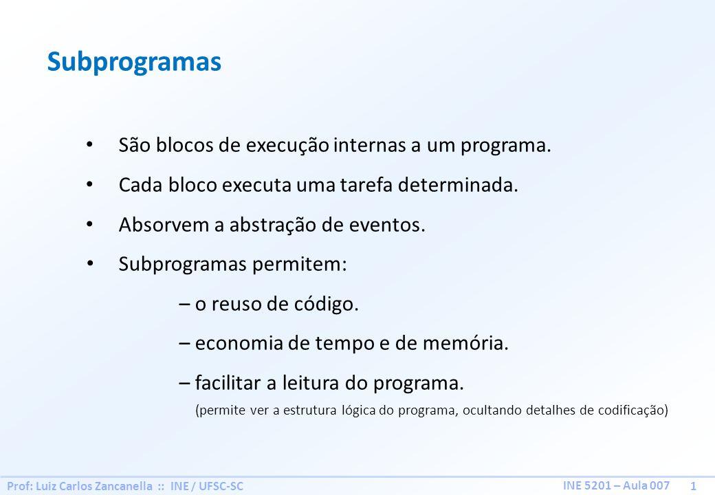 Prof: Luiz Carlos Zancanella :: INE / UFSC-SC 1 INE 5201 – Aula 007 Subprogramas São blocos de execução internas a um programa. Cada bloco executa uma