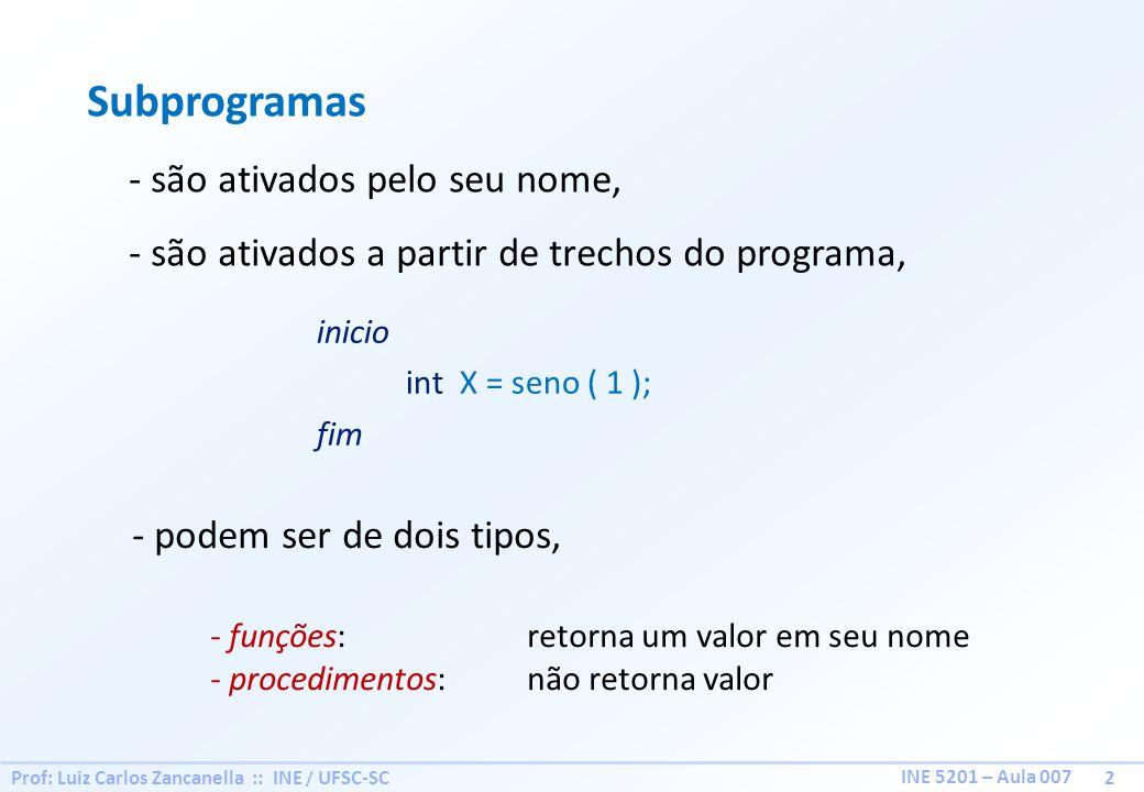 Prof: Luiz Carlos Zancanella :: INE / UFSC-SC 2 INE 5201 – Aula 007 Subprogramas - são ativados pelo seu nome, - são ativados a partir de trechos do p
