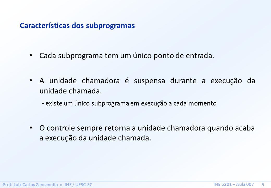 Prof: Luiz Carlos Zancanella :: INE / UFSC-SC 5 INE 5201 – Aula 007 Características dos subprogramas Cada subprograma tem um único ponto de entrada. A