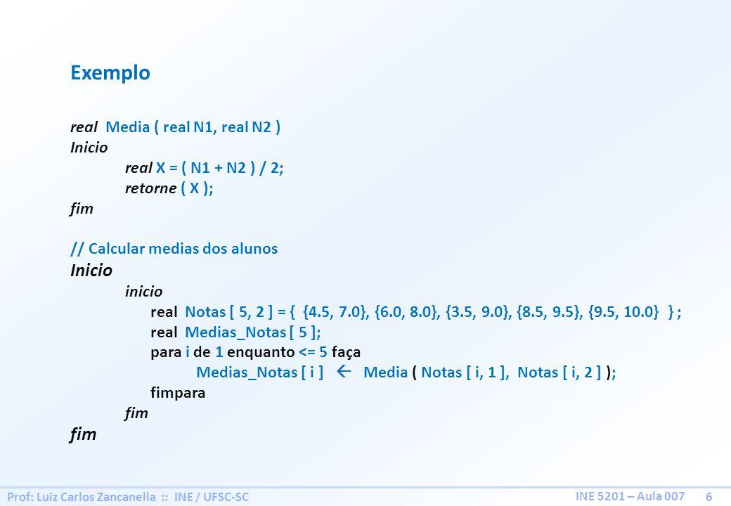 Prof: Luiz Carlos Zancanella :: INE / UFSC-SC 6 INE 5201 – Aula 007 Exemplo real Media ( real N1, real N2 ) Inicio real X = ( N1 + N2 ) / 2; retorne (