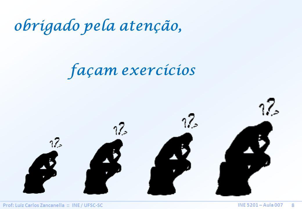Prof: Luiz Carlos Zancanella :: INE / UFSC-SC 8 INE 5201 – Aula 007 obrigado pela atenção, façam exercícios
