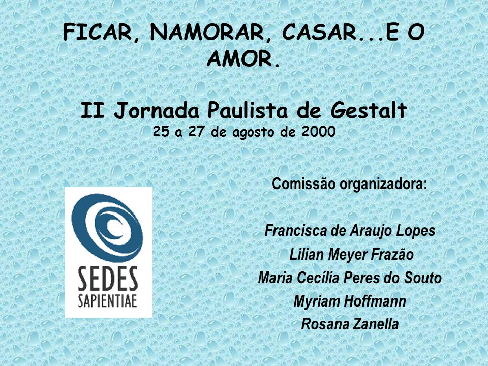 FICAR, NAMORAR, CASAR...E O AMOR. II Jornada Paulista de Gestalt 25 a 27 de agosto de 2000 Comissão organizadora: Francisca de Araujo Lopes Lilian Mey