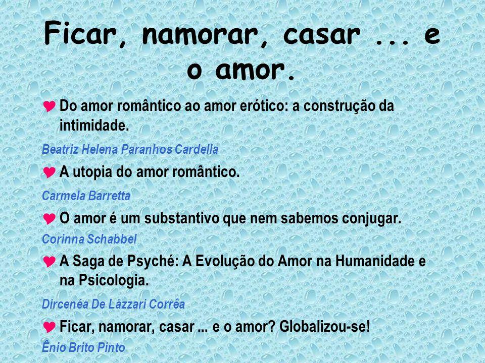 Ficar, namorar, casar... e o amor. Do amor romântico ao amor erótico: a construção da intimidade. Beatriz Helena Paranhos Cardella A utopia do amor ro