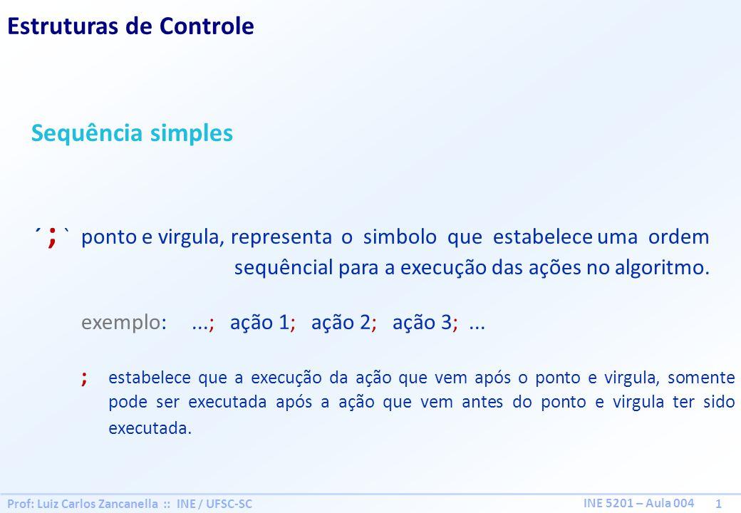 Prof: Luiz Carlos Zancanella :: INE / UFSC-SC 1 INE 5201 – Aula 004 Estruturas de Controle Sequência simples ´ ; ` ponto e virgula, representa o simbo