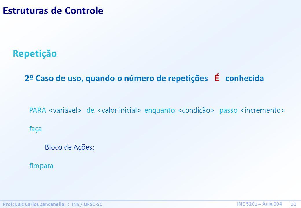 Prof: Luiz Carlos Zancanella :: INE / UFSC-SC 10 INE 5201 – Aula 004 Estruturas de Controle Repetição 2º Caso de uso, quando o número de repetições É