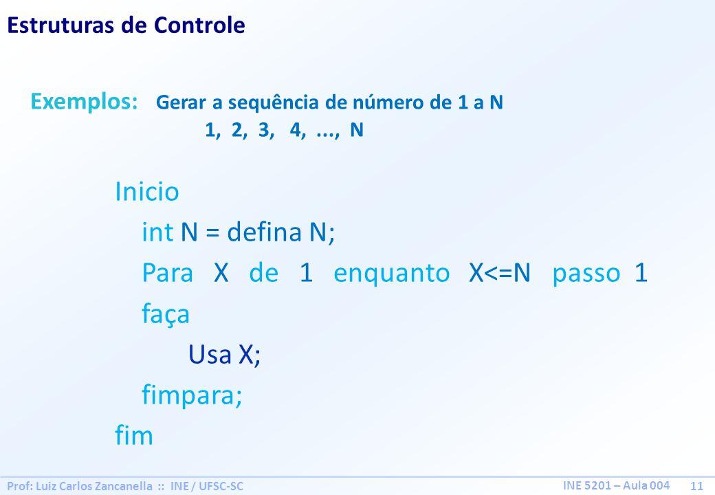 Prof: Luiz Carlos Zancanella :: INE / UFSC-SC 11 INE 5201 – Aula 004 Estruturas de Controle Exemplos: Gerar a sequência de número de 1 a N 1, 2, 3, 4,