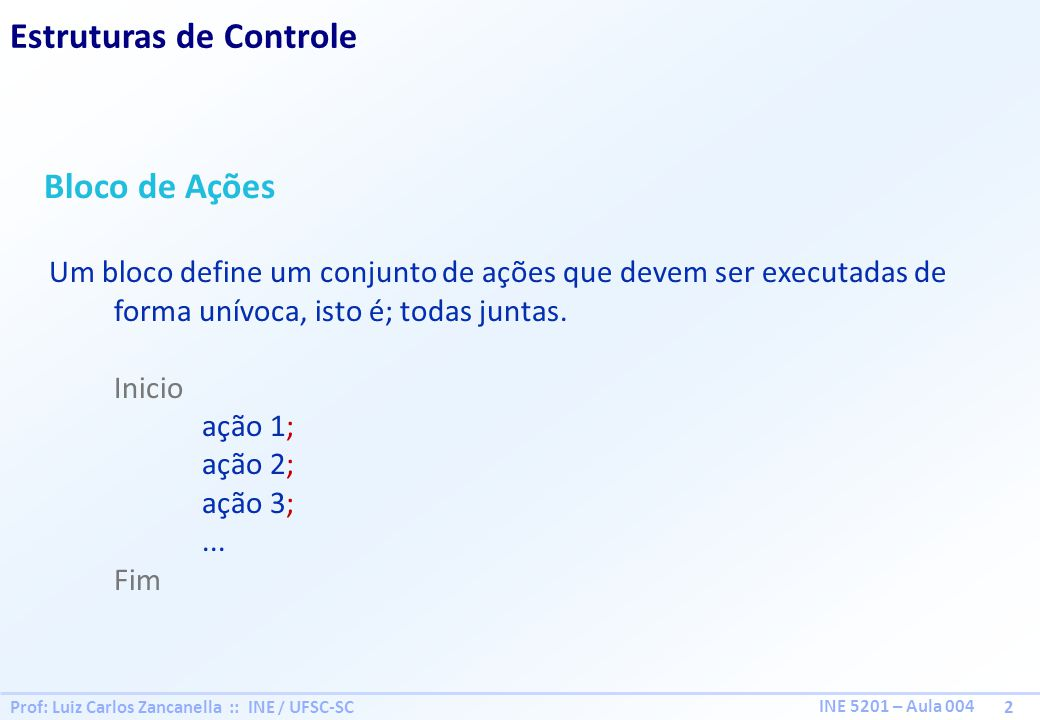 Prof: Luiz Carlos Zancanella :: INE / UFSC-SC 3 INE 5201 – Aula 004 Estruturas de Controle Alternativa Simples Se então Bloco de Ações; FimSe