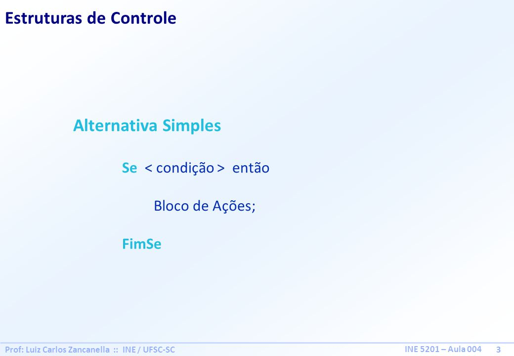 Prof: Luiz Carlos Zancanella :: INE / UFSC-SC 4 INE 5201 – Aula 004 Estruturas de Controle Alternativa Composta Se então Bloco de Ações; Senão Bloco de Ações; FimSe