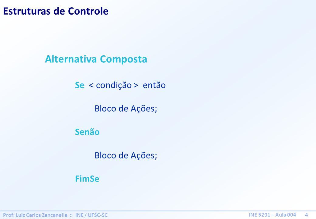 Prof: Luiz Carlos Zancanella :: INE / UFSC-SC 5 INE 5201 – Aula 004 Estruturas de Controle Aninhamento de Estruturas de Controle Se então Bloco de Ações; Senão Se então Bloco de Ações; FimSe Senão Bloco de Ações; FimSe
