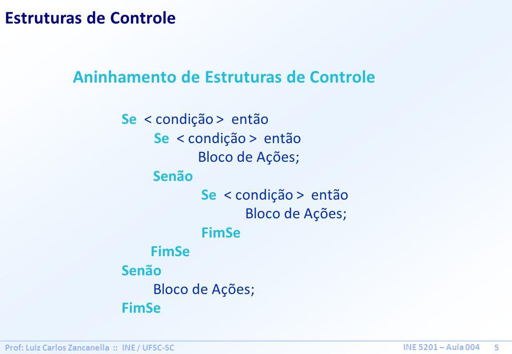 Prof: Luiz Carlos Zancanella :: INE / UFSC-SC 6 INE 5201 – Aula 004 Estruturas de Controle Alternativa Multipla Caso alternativa 1 : Bloco de Ações 1; alternativa 2 : Bloco de Ações 2; alternativa 3 : Bloco de Ações 3; alternativa 4 : Bloco de Ações 4; caso contrário : Bloco de Ações 5; FimCaso