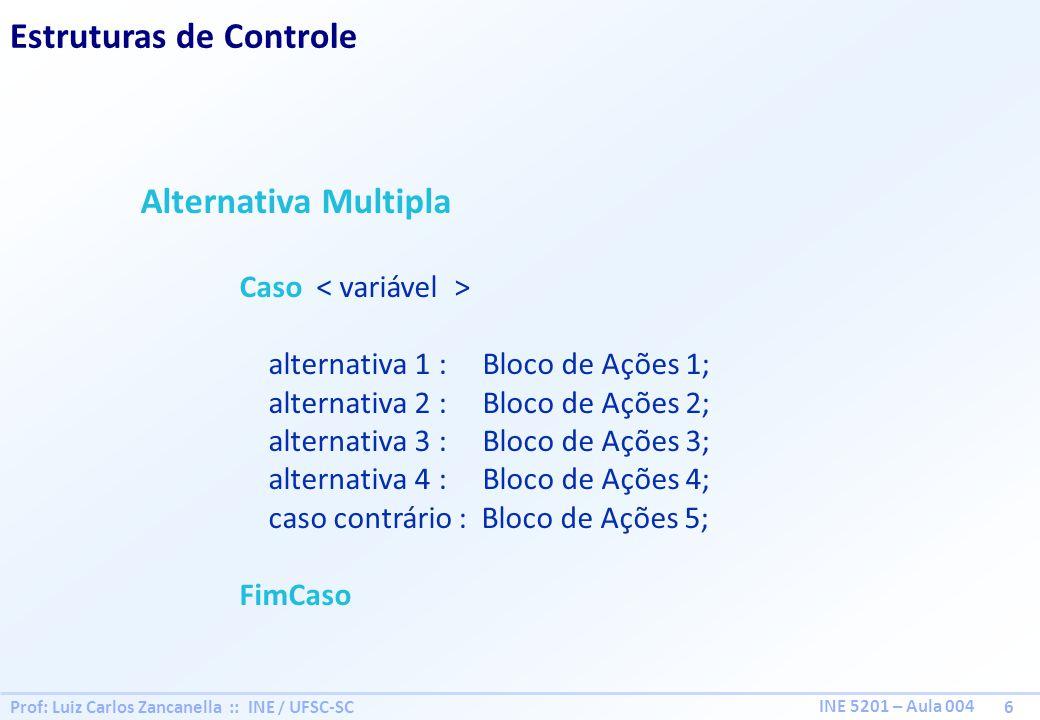 Prof: Luiz Carlos Zancanella :: INE / UFSC-SC 6 INE 5201 – Aula 004 Estruturas de Controle Alternativa Multipla Caso alternativa 1 : Bloco de Ações 1;