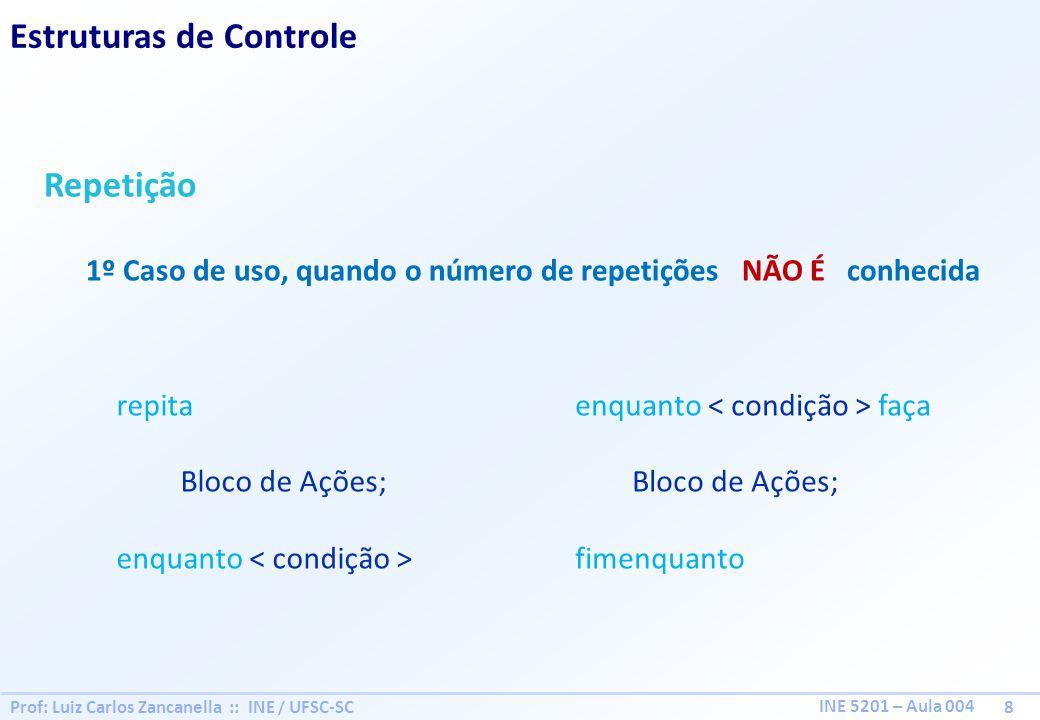 Prof: Luiz Carlos Zancanella :: INE / UFSC-SC 9 INE 5201 – Aula 004 Estruturas de Controle Exemplos: Gerar a sequência de número de 1 a N 1, 2, 3, 4,..., N Inicio int N = defina N; int X 0; repita X X + 1; Usa X; enquanto (X < N); fim Inicio int N = defina N; int X 0; enquanto ( X < N ) faça X X + 1; Usa X; fimenquanto; fim