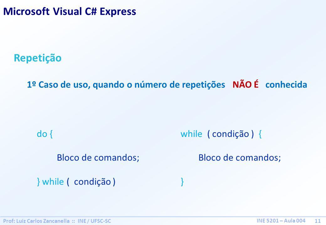 Prof: Luiz Carlos Zancanella :: INE / UFSC-SC 11 INE 5201 – Aula 004 Repetição 1º Caso de uso, quando o número de repetições NÃO É conhecida do { Bloco de comandos; } while ( condição ) while ( condição ) { Bloco de comandos; } Microsoft Visual C# Express