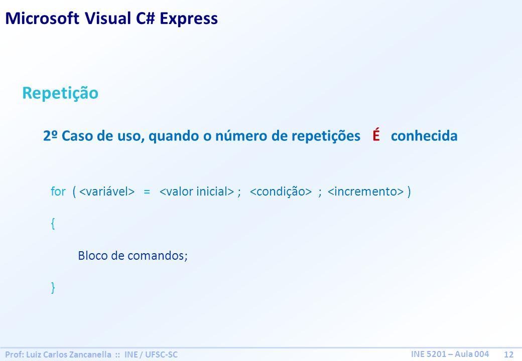 Prof: Luiz Carlos Zancanella :: INE / UFSC-SC 12 INE 5201 – Aula 004 Repetição 2º Caso de uso, quando o número de repetições É conhecida for ( = ; ; ) { Bloco de comandos; } Microsoft Visual C# Express