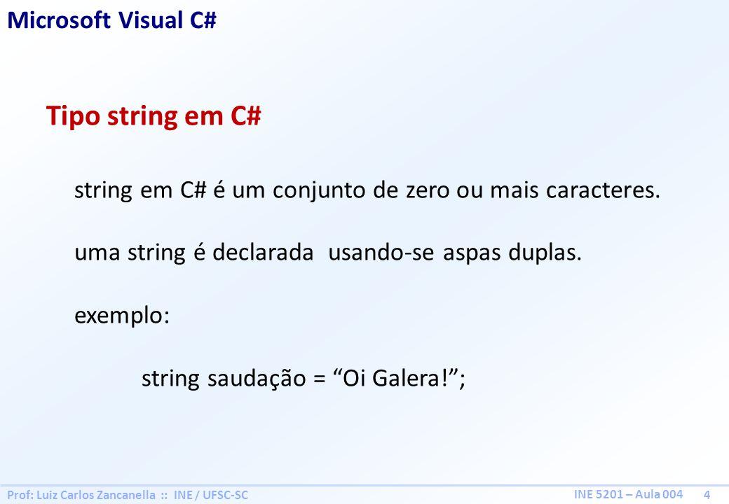 Prof: Luiz Carlos Zancanella :: INE / UFSC-SC 4 INE 5201 – Aula 004 Microsoft Visual C# Tipo string em C# string em C# é um conjunto de zero ou mais caracteres.