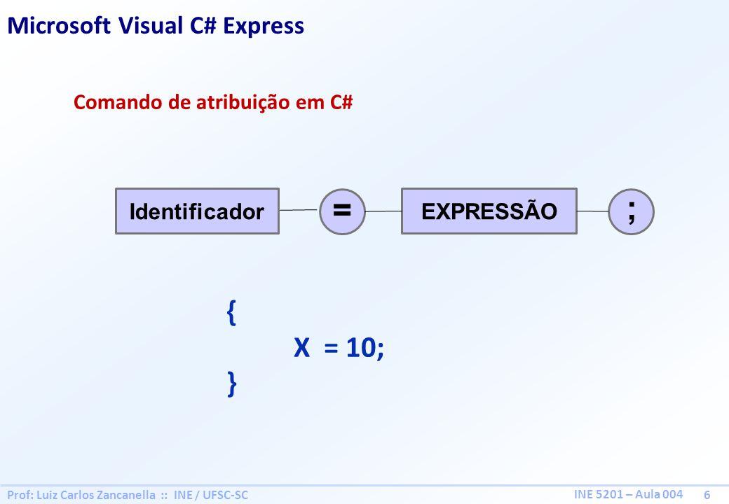 Prof: Luiz Carlos Zancanella :: INE / UFSC-SC 6 INE 5201 – Aula 004 Comando de atribuição em C# EXPRESSÃOIdentificador ; = { X = 10; } Microsoft Visua