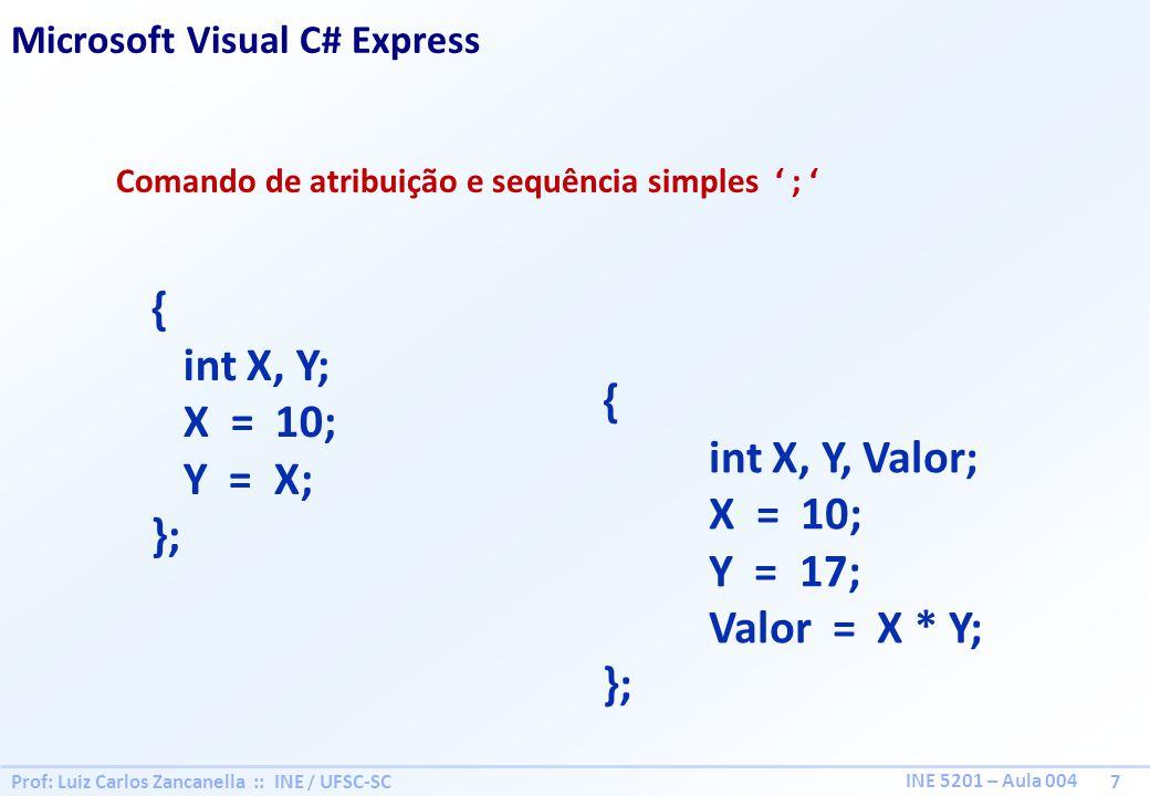Prof: Luiz Carlos Zancanella :: INE / UFSC-SC 7 INE 5201 – Aula 004 Comando de atribuição e sequência simples ; { int X, Y; X = 10; Y = X; }; Microsoft Visual C# Express { int X, Y, Valor; X = 10; Y = 17; Valor = X * Y; };
