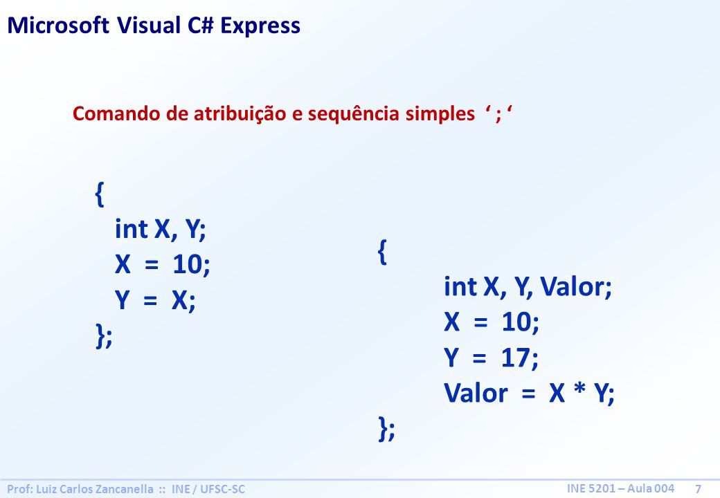 Prof: Luiz Carlos Zancanella :: INE / UFSC-SC 7 INE 5201 – Aula 004 Comando de atribuição e sequência simples ; { int X, Y; X = 10; Y = X; }; Microsof