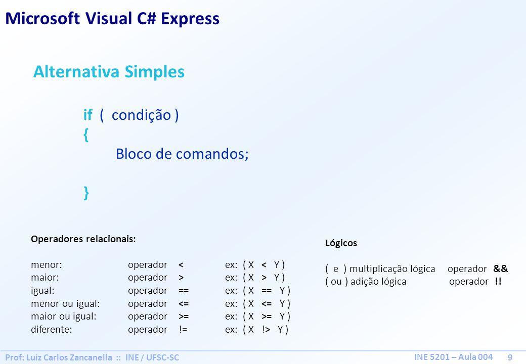 Prof: Luiz Carlos Zancanella :: INE / UFSC-SC 9 INE 5201 – Aula 004 Alternativa Simples if ( condição ) { Bloco de comandos; } Microsoft Visual C# Express Operadores relacionais: menor: operador < ex: ( X < Y ) maior:operador > ex: ( X > Y ) igual:operador == ex: ( X == Y ) menor ou igual:operador <=ex: ( X <= Y ) maior ou igual:operador >=ex: ( X >= Y ) diferente:operador !=ex: ( X !> Y ) Lógicos ( e ) multiplicação lógica operador && ( ou ) adição lógica operador !!