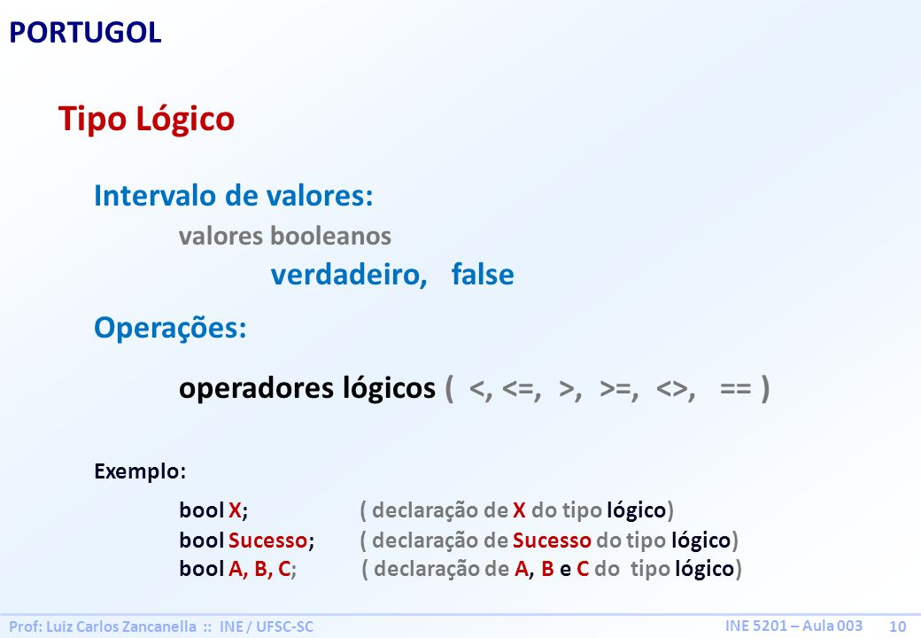 Prof: Luiz Carlos Zancanella :: INE / UFSC-SC 10 INE 5201 – Aula 003 PORTUGOL Tipo Lógico Intervalo de valores: valores booleanos verdadeiro, false Op