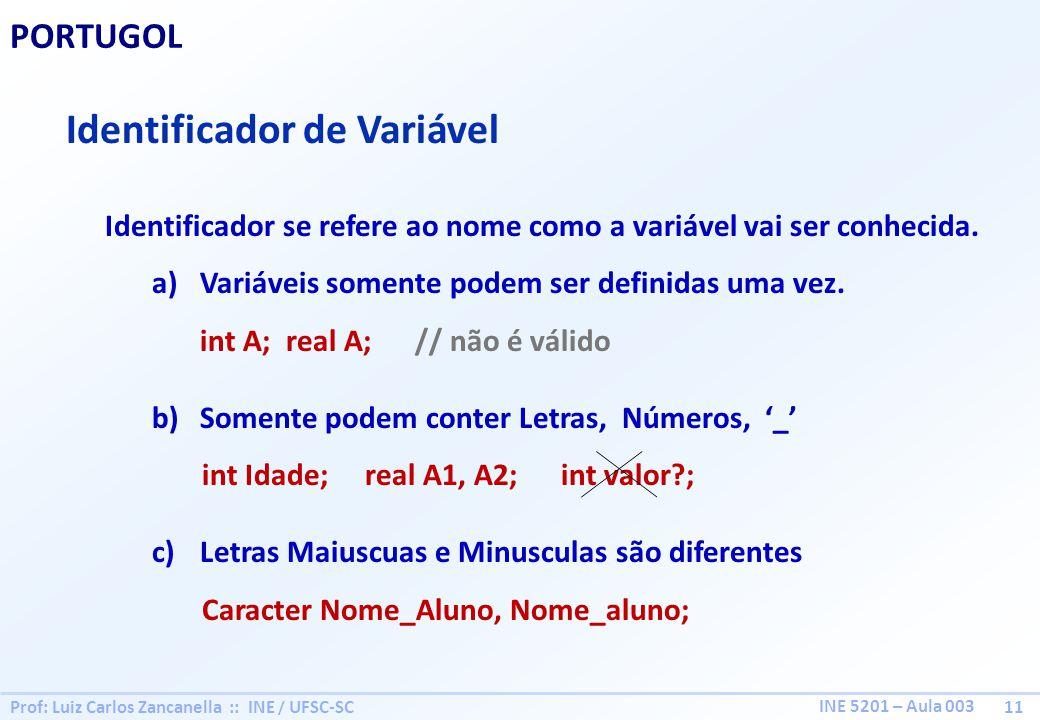 Prof: Luiz Carlos Zancanella :: INE / UFSC-SC 11 INE 5201 – Aula 003 PORTUGOL Identificador de Variável Identificador se refere ao nome como a variáve