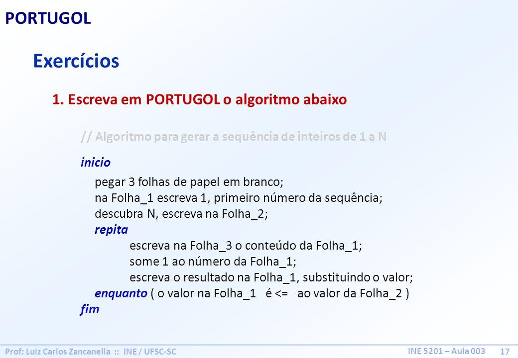 Prof: Luiz Carlos Zancanella :: INE / UFSC-SC 17 INE 5201 – Aula 003 PORTUGOL Exercícios 1. Escreva em PORTUGOL o algoritmo abaixo // Algoritmo para g