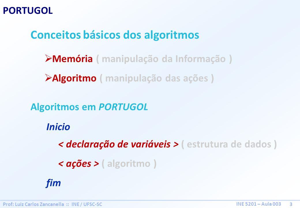 Prof: Luiz Carlos Zancanella :: INE / UFSC-SC 3 INE 5201 – Aula 003 PORTUGOL Conceitos básicos dos algoritmos Memória ( manipulação da Informação ) Al
