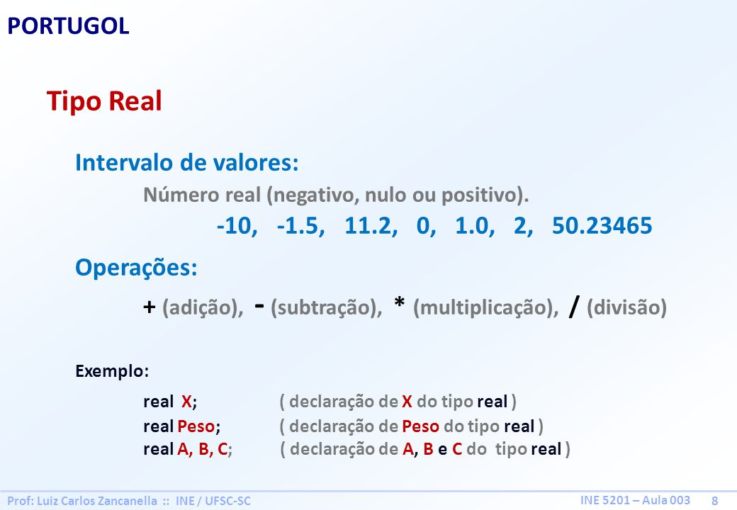 Prof: Luiz Carlos Zancanella :: INE / UFSC-SC 9 INE 5201 – Aula 003 PORTUGOL Tipo Caracter Intervalo de valores: Caracteres Alfanuméricos casa, UFSC, Win7, 123, alfa#2 Operações: + (união), - (interseção) Exemplo: caracter X; ( declaração de X do tipo caracter ) caracter Nome; ( declaração de Nome do tipo caracter ) caracter A, B, C; ( declaração de A, B e C do tipo caracter )
