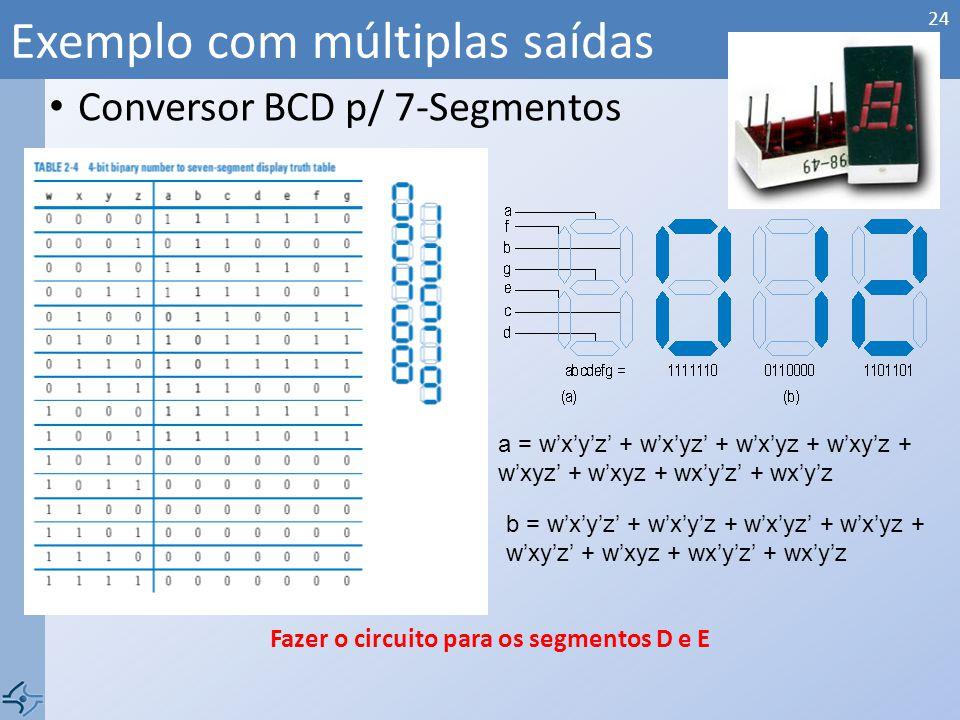 Conversor BCD p/ 7-Segmentos Exemplo com múltiplas saídas 24 a = wxyz + wxyz + wxyz + wxyz + wxyz + wxyz + wxyz + wxyz b = wxyz + wxyz + wxyz + wxyz + wxyz + wxyz + wxyz + wxyz Fazer o circuito para os segmentos D e E
