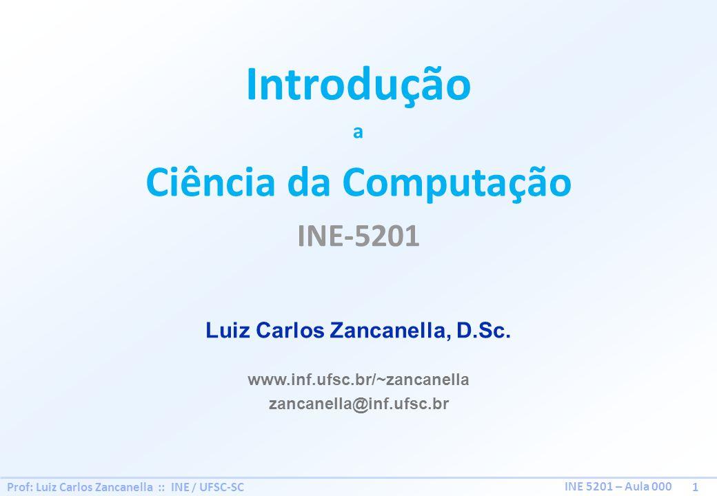 Prof: Luiz Carlos Zancanella :: INE / UFSC-SC 1 INE 5201 – Aula 000 Introdução a Ciência da Computação INE-5201 Luiz Carlos Zancanella, D.Sc. www.inf.