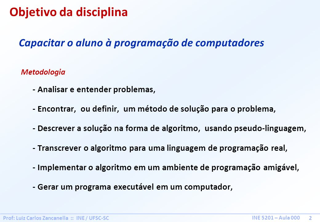 Prof: Luiz Carlos Zancanella :: INE / UFSC-SC 2 INE 5201 – Aula 000 Objetivo da disciplina - Analisar e entender problemas, - Encontrar, ou definir, u