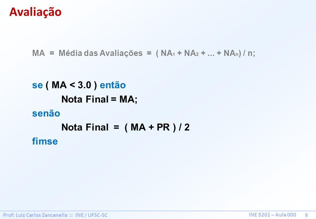 Prof: Luiz Carlos Zancanella :: INE / UFSC-SC 6 INE 5201 – Aula 000 MA = Média das Avaliações = ( NA 1 + NA 2 +... + NA n ) / n; se ( MA < 3.0 ) então