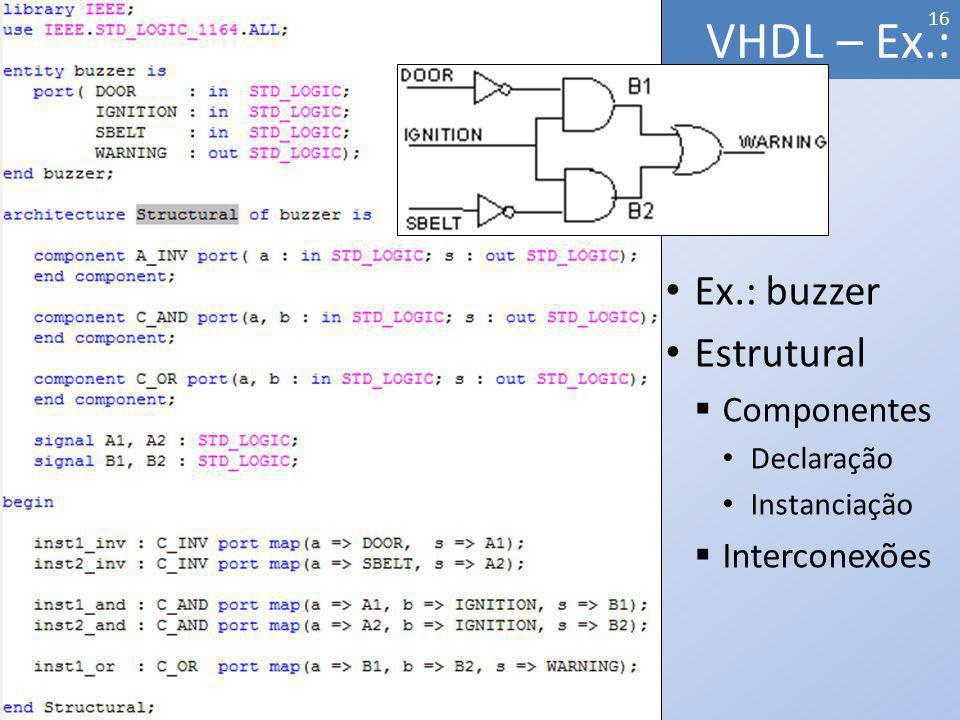 Ex.: buzzer Estrutural Componentes Declaração Instanciação Interconexões VHDL – Ex.: 16