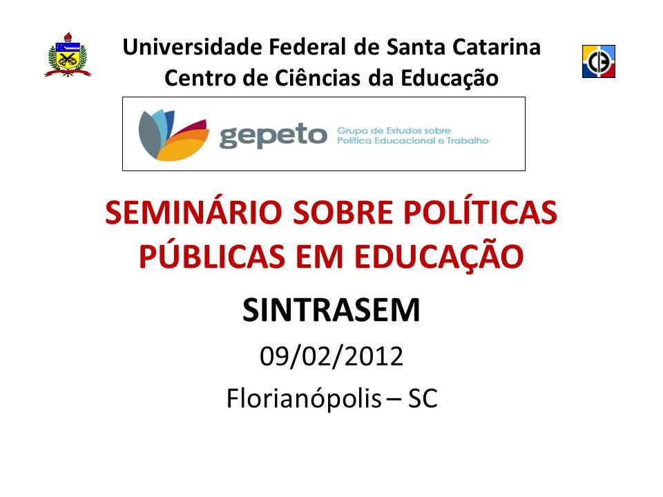 Universidade Federal de Santa Catarina Centro de Ciências da Educação SEMINÁRIO SOBRE POLÍTICAS PÚBLICAS EM EDUCAÇÃO SINTRASEM 09/02/2012 Florianópolis – SC