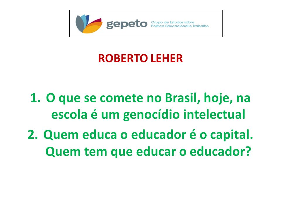 ROBERTO LEHER 1.O que se comete no Brasil, hoje, na escola é um genocídio intelectual 2.Quem educa o educador é o capital.