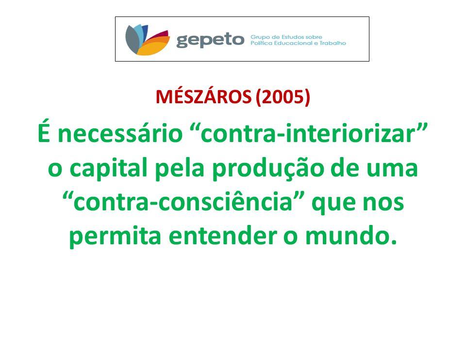 MÉSZÁROS (2005) É necessário contra-interiorizar o capital pela produção de uma contra-consciência que nos permita entender o mundo.