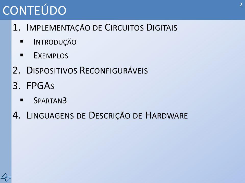 1.I MPLEMENTAÇÃO DE C IRCUITOS D IGITAIS I NTRODUÇÃO E XEMPLOS 2.D ISPOSITIVOS R ECONFIGURÁVEIS 3.FPGA S S PARTAN 3 4.L INGUAGENS DE D ESCRIÇÃO DE H A