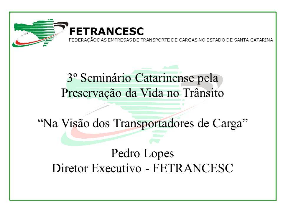 3º Seminário Catarinense pela Preservação da Vida no Trânsito Na Visão dos Transportadores de Carga Pedro Lopes Diretor Executivo - FETRANCESC FETRANC