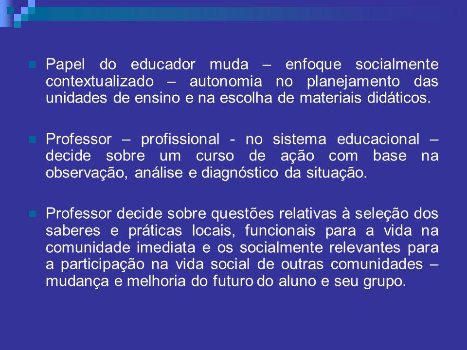 Papel do educador muda – enfoque socialmente contextualizado – autonomia no planejamento das unidades de ensino e na escolha de materiais didáticos. P