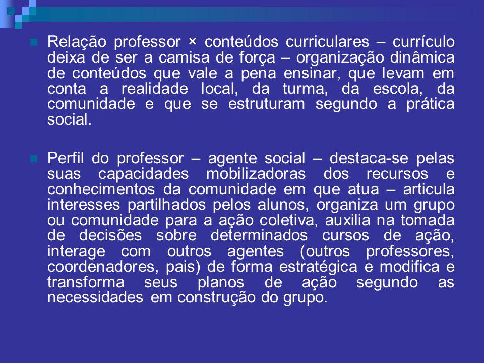 Relação professor × conteúdos curriculares – currículo deixa de ser a camisa de força – organização dinâmica de conteúdos que vale a pena ensinar, que