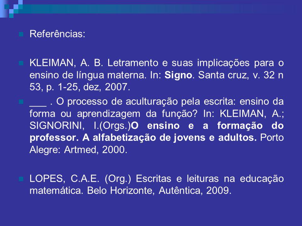 Referências: KLEIMAN, A. B. Letramento e suas implicações para o ensino de língua materna. In: Signo. Santa cruz, v. 32 n 53, p. 1-25, dez, 2007. ___.