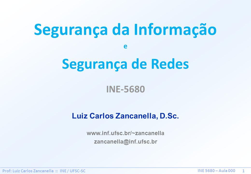 Prof: Luiz Carlos Zancanella :: INE / UFSC-SC 1 INE 5680 – Aula 000 Segurança da Informação e Segurança de Redes INE-5680 Luiz Carlos Zancanella, D.Sc.