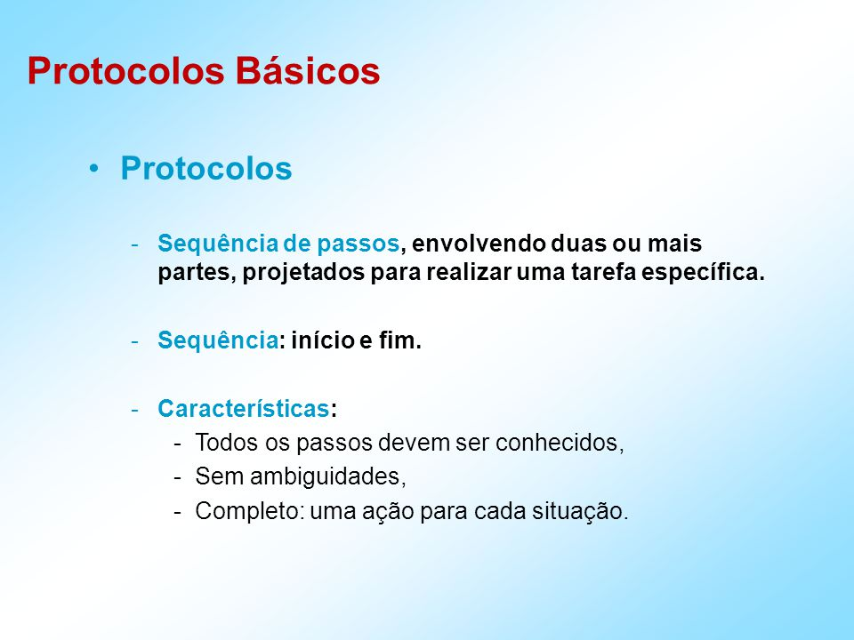 Protocolos Básicos Protocolos -Sequência de passos, envolvendo duas ou mais partes, projetados para realizar uma tarefa específica.