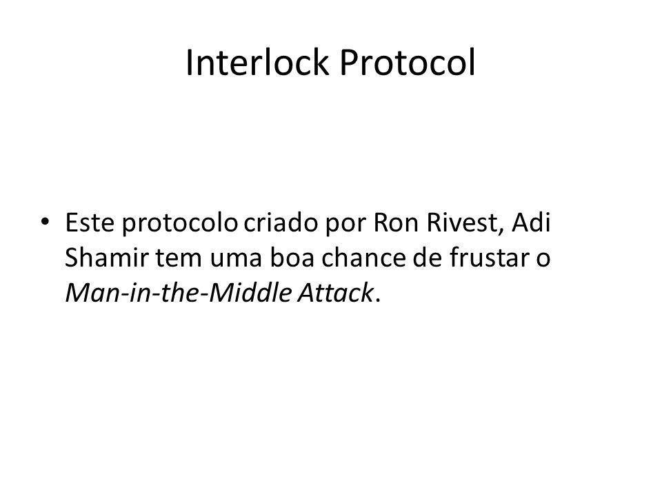 Interlock Protocol O importante ponto aqui é que metade de mensagens não tem nenhuma utilidade sem a outra metade, ela não pode ser descriptada.
