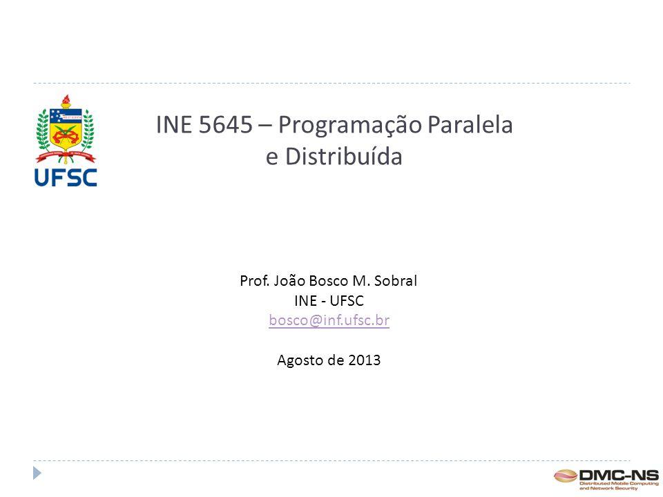 INE 5645 – Programação Paralela e Distribuída Prof. João Bosco M. Sobral INE - UFSC bosco@inf.ufsc.br Agosto de 2013