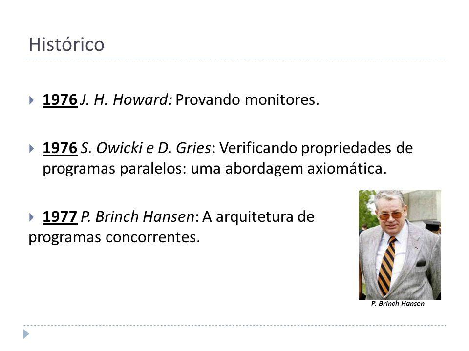 Histórico 1976 J. H. Howard: Provando monitores. 1976 S. Owicki e D. Gries: Verificando propriedades de programas paralelos: uma abordagem axiomática.
