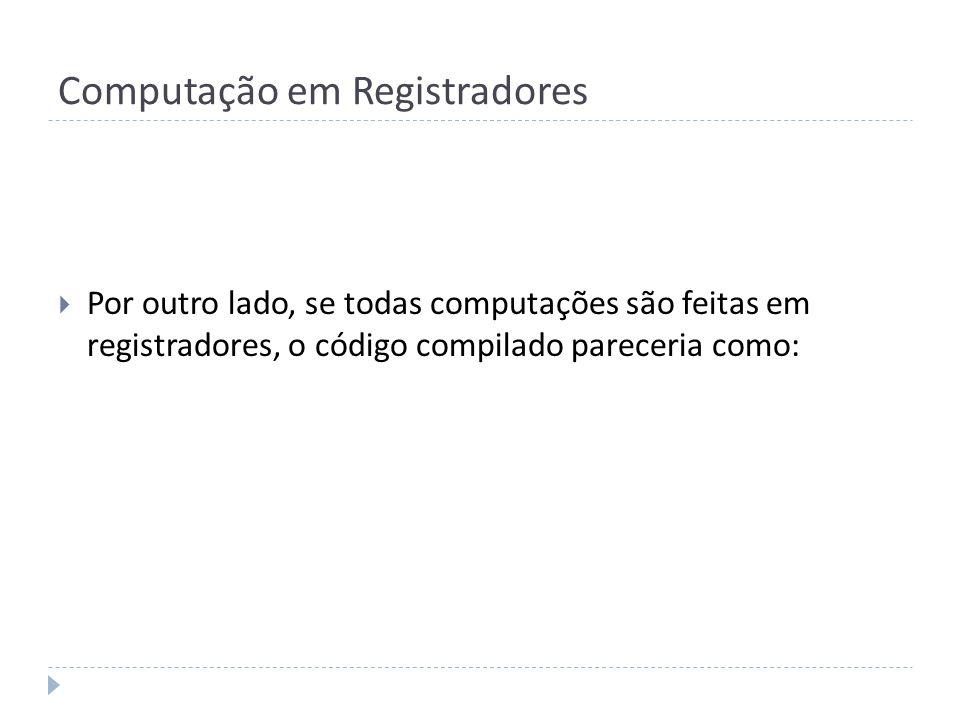 Computação em Registradores Por outro lado, se todas computações são feitas em registradores, o código compilado pareceria como: