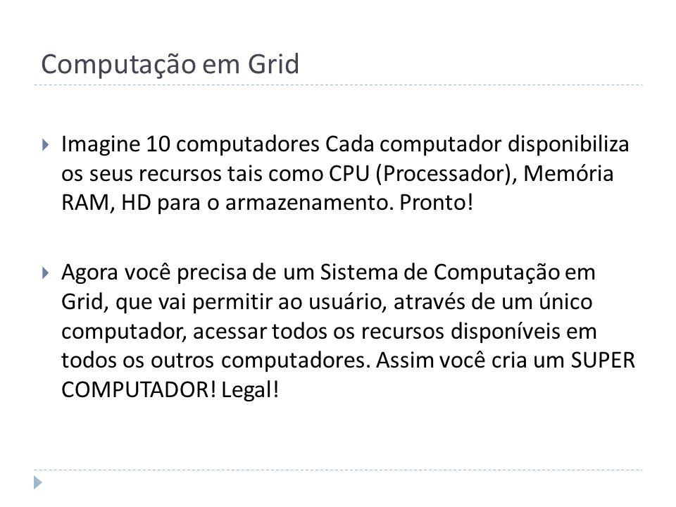 Computação em Grid Imagine 10 computadores Cada computador disponibiliza os seus recursos tais como CPU (Processador), Memória RAM, HD para o armazena