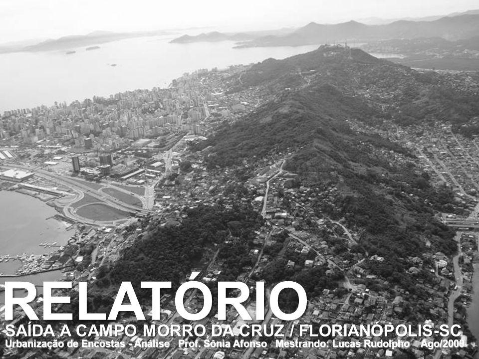 Urbanização de Encostas - Análise Prof. Sônia Afonso Mestrando: Lucas Rudolpho Ago/2009 RELATÓRIO SAÍDA A CAMPO MORRO DA CRUZ / FLORIANÓPOLIS-SC