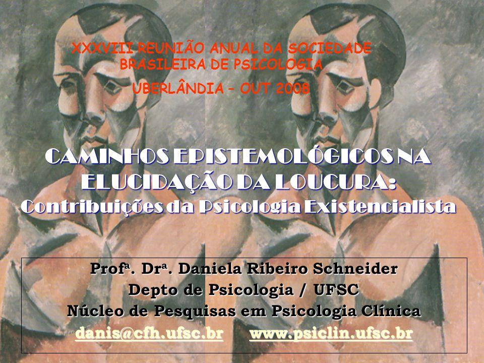 CAMINHOS EPISTEMOLÓGICOS NA ELUCIDAÇÃO DA LOUCURA: Contribuições da Psicologia Existencialista Prof a. Dr a. Daniela Ribeiro Schneider Depto de Psicol